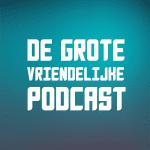 De Grote Vriendelijke Podcast